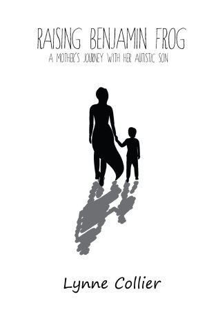 Raising Benjamin Frog: A Mother's Journey with her Autistic Son by Lynne Collier